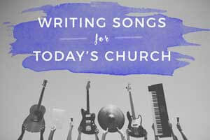 Writing Songs for Today's Church
